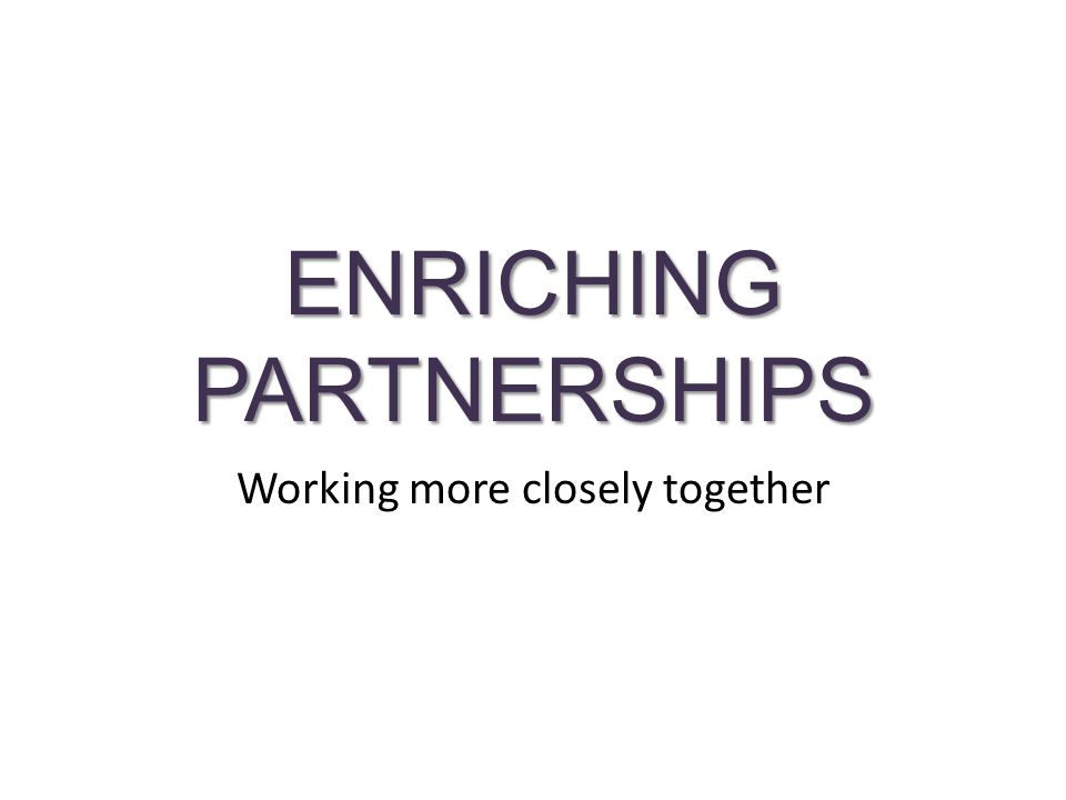 ENRICHING PARTNERSHIPS Working more closely together