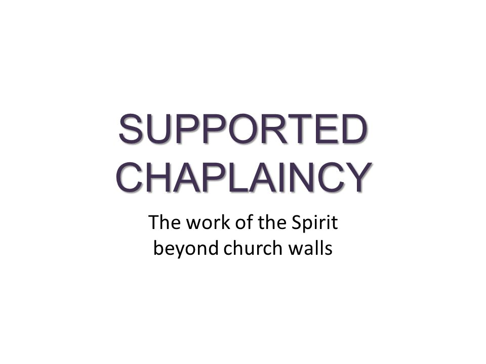 SUPPORTED CHAPLAINCY The work of the Spirit beyond church walls