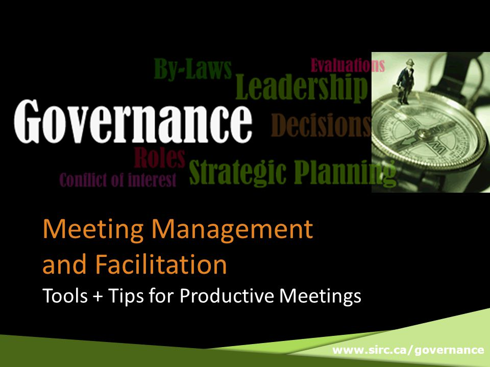 www.sirc.ca/governance Meeting Management and Facilitation Tools + Tips for Productive Meetings