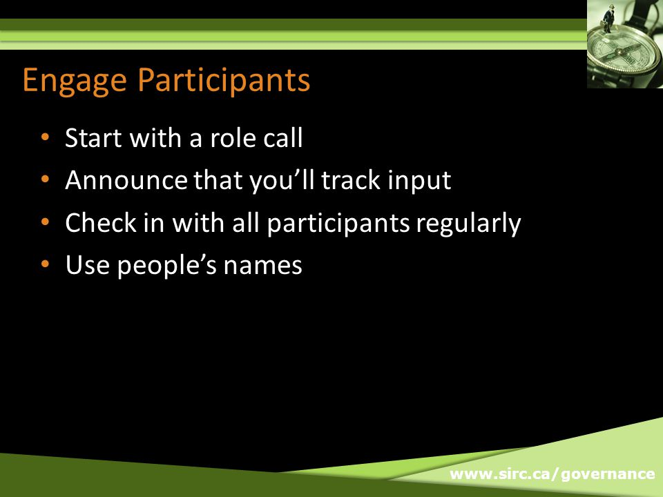 www.sirc.ca/governance Engage Participants Start with a role call Announce that youll track input Check in with all participants regularly Use peoples names