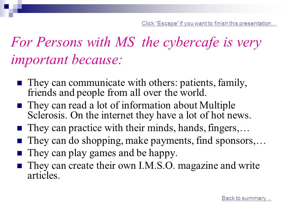 Click Escape if you want to finish this presentation… For Persons with MS the cybercafe is very important because: Click Escape if you want to finish this presentation… They can communicate with others: patients, family, friends and people from all over the world.