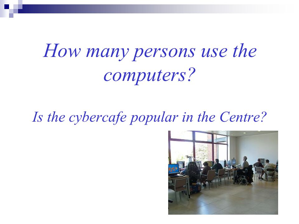 How many persons use the computers? Is the cybercafe popular in the Centre?