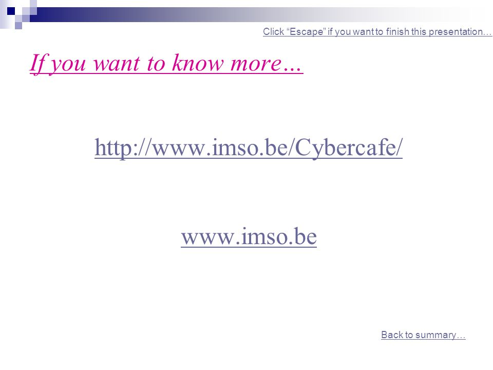 If you want to know more… http://www.imso.be/Cybercafe/ www.imso.be Back to summary… Click Escape if you want to finish this presentation…