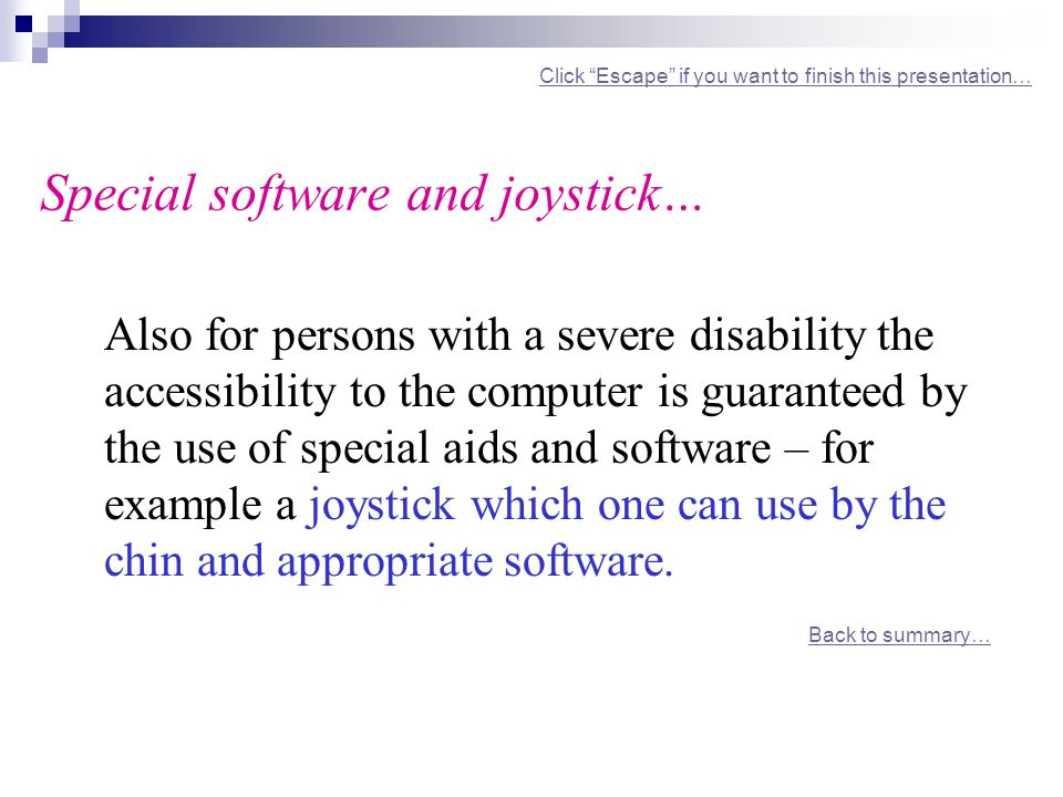 Click Escape if you want to finish this presentation… Special software and joystick… Click Escape if you want to finish this presentation… Also for persons with a severe disability the accessibility to the computer is guaranteed by the use of special aids and software – for example a joystick which one can use by the chin and appropriate software.