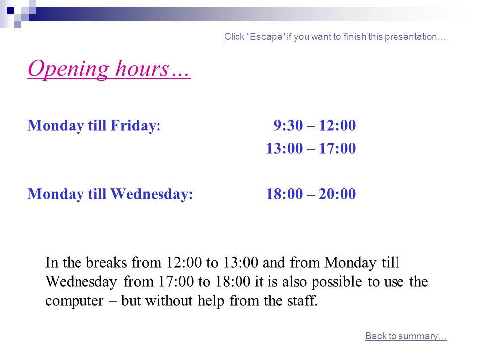 Click Escape if you want to finish this presentation… Opening hours…Click Escape if you want to finish this presentation… Monday till Friday: 9:30 – 12:00 13:00 – 17:00 Monday till Wednesday:18:00 – 20:00 In the breaks from 12:00 to 13:00 and from Monday till Wednesday from 17:00 to 18:00 it is also possible to use the computer – but without help from the staff.