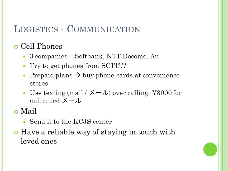 L OGISTICS - C OMMUNICATION Cell Phones 3 companies – Softbank, NTT Docomo, Au Try to get phones from SCTI .