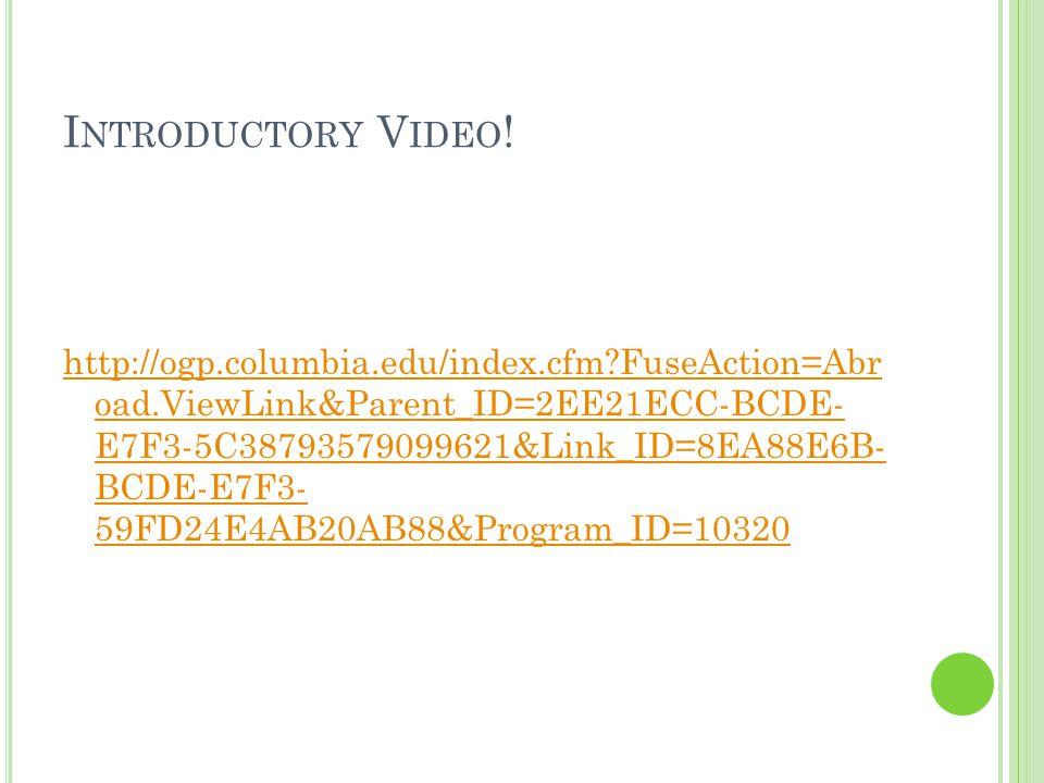 I NTRODUCTORY V IDEO ! http://ogp.columbia.edu/index.cfm?FuseAction=Abr oad.ViewLink&Parent_ID=2EE21ECC-BCDE- E7F3-5C38793579099621&Link_ID=8EA88E6B-