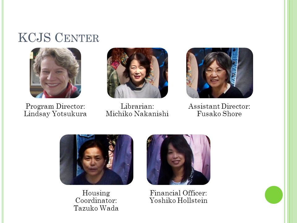 KCJS C ENTER Program Director: Lindsay Yotsukura Librarian: Michiko Nakanishi Assistant Director: Fusako Shore Housing Coordinator: Tazuko Wada Financial Officer: Yoshiko Hollstein