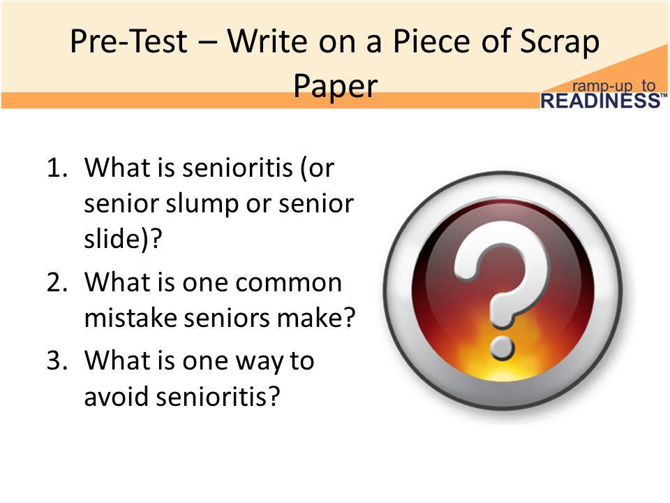 Pre-Test – Write on a Piece of Scrap Paper 1.What is senioritis (or senior slump or senior slide).