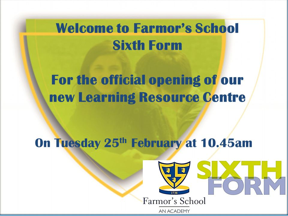 Welcome to Farmors School Sixth Form For the official opening of our new Learning Resource Centre On Tuesday 25 th February at 10.45am