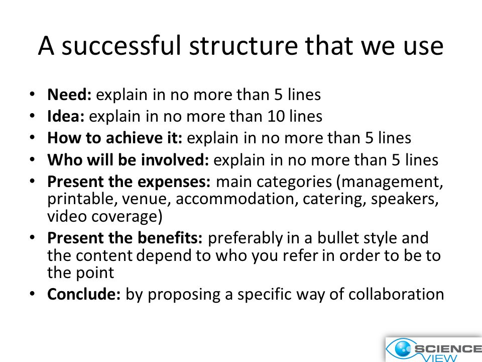 A successful structure that we use Need: explain in no more than 5 lines Idea: explain in no more than 10 lines How to achieve it: explain in no more than 5 lines Who will be involved: explain in no more than 5 lines Present the expenses: main categories (management, printable, venue, accommodation, catering, speakers, video coverage) Present the benefits: preferably in a bullet style and the content depend to who you refer in order to be to the point Conclude: by proposing a specific way of collaboration