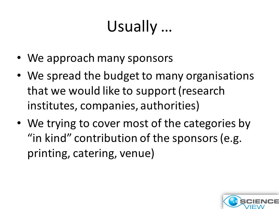 Usually … We approach many sponsors We spread the budget to many organisations that we would like to support (research institutes, companies, authorities) We trying to cover most of the categories by in kind contribution of the sponsors (e.g.