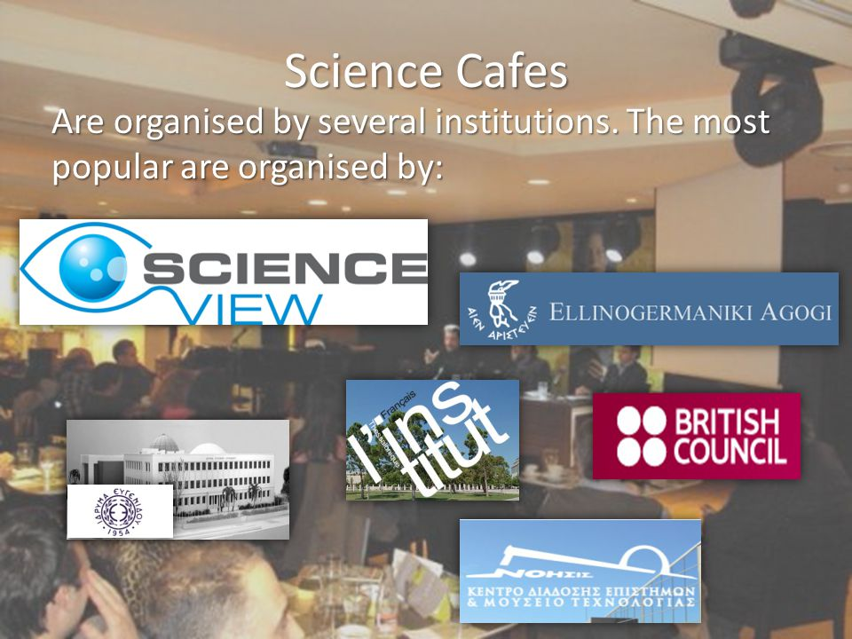Science Cafes Are organised by several institutions. The most popular are organised by: