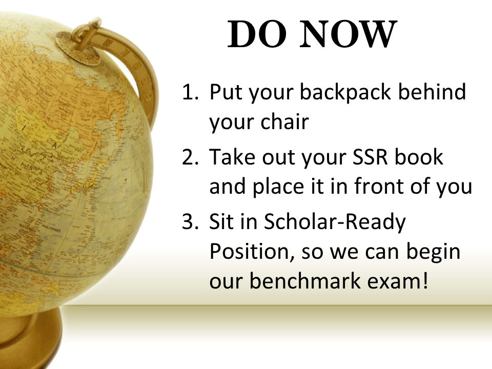 DO NOW 1.Put your backpack behind your chair 2.Take out your SSR book and place it in front of you 3.Sit in Scholar-Ready Position, so we can begin our benchmark exam!