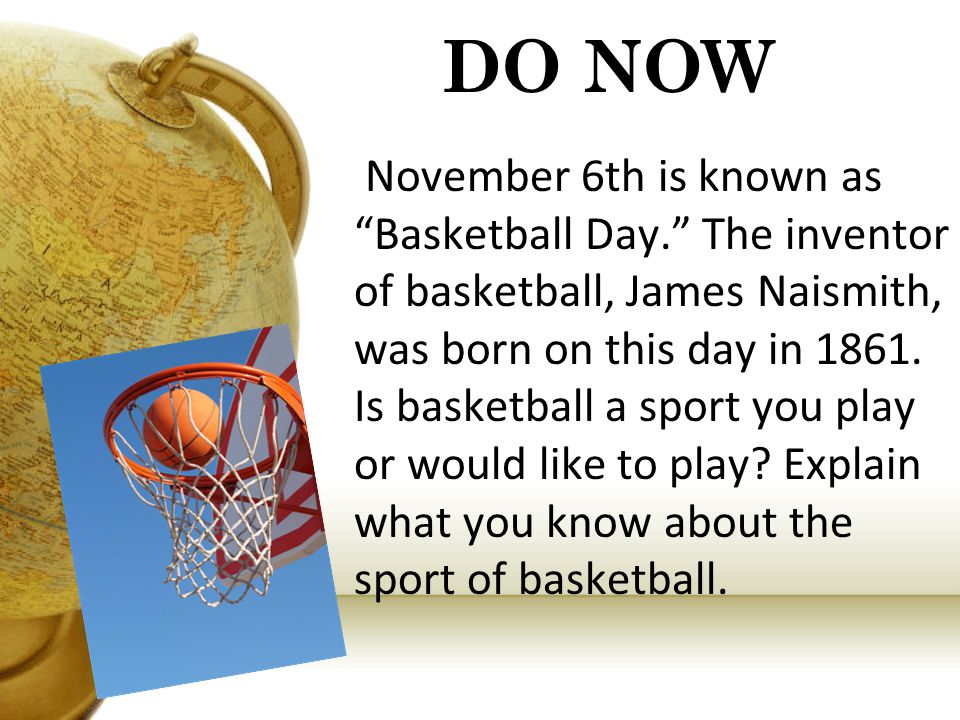 DO NOW November 6th is known as Basketball Day. The inventor of basketball, James Naismith, was born on this day in 1861. Is basketball a sport you pl