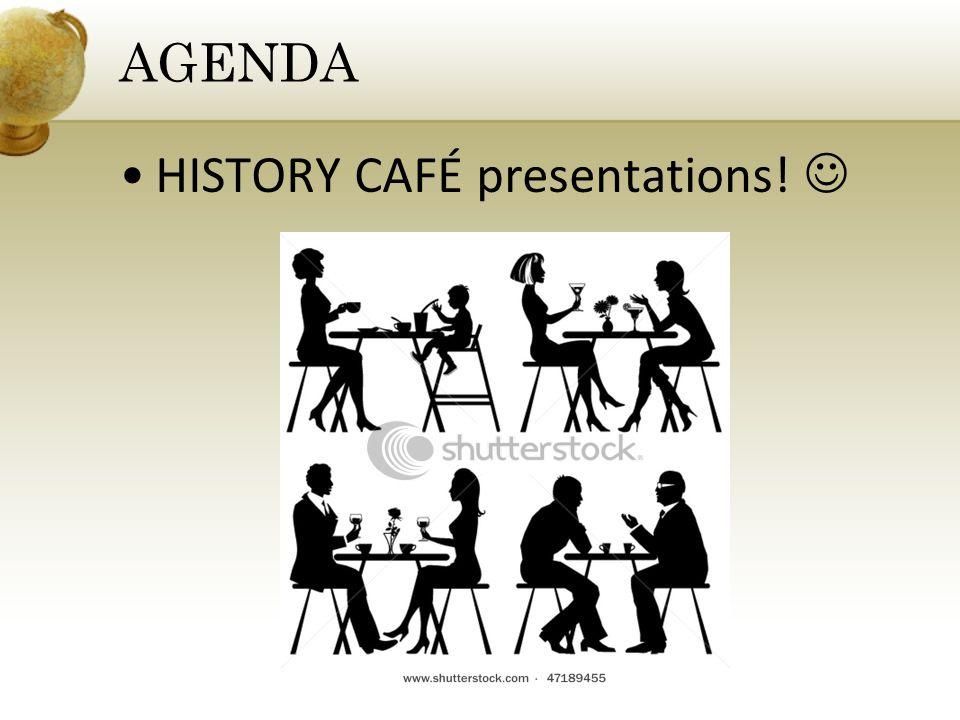HISTORY CAFÉ presentations! AGENDA