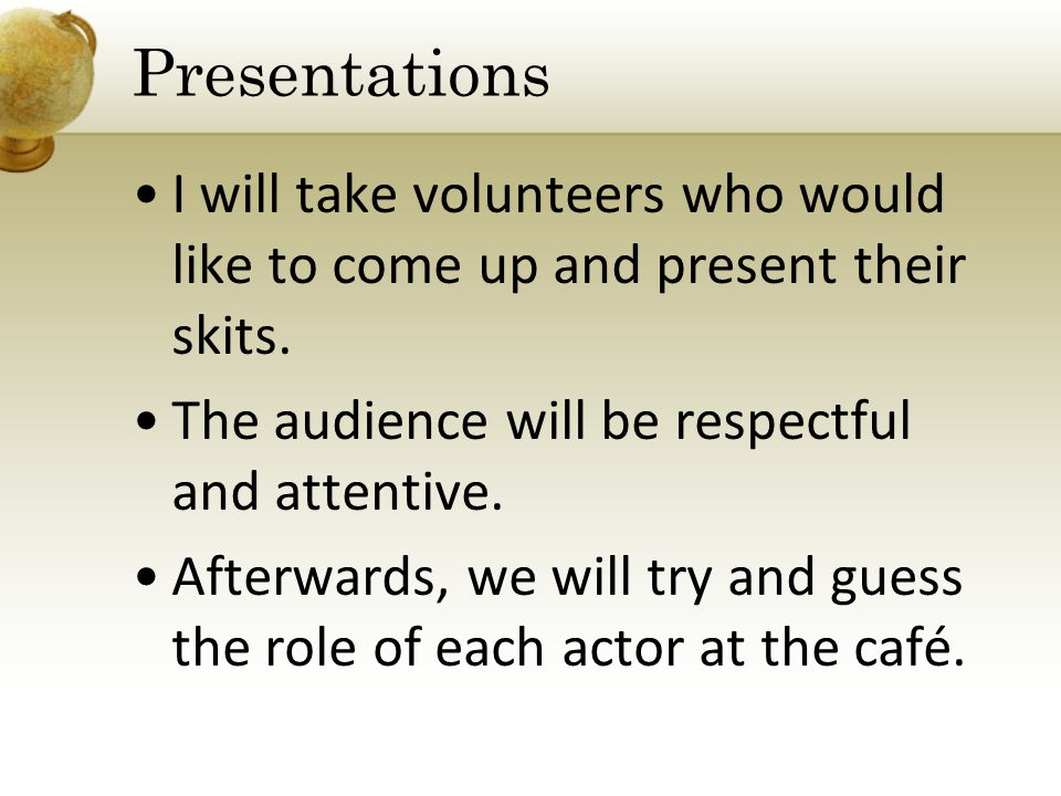 I will take volunteers who would like to come up and present their skits.