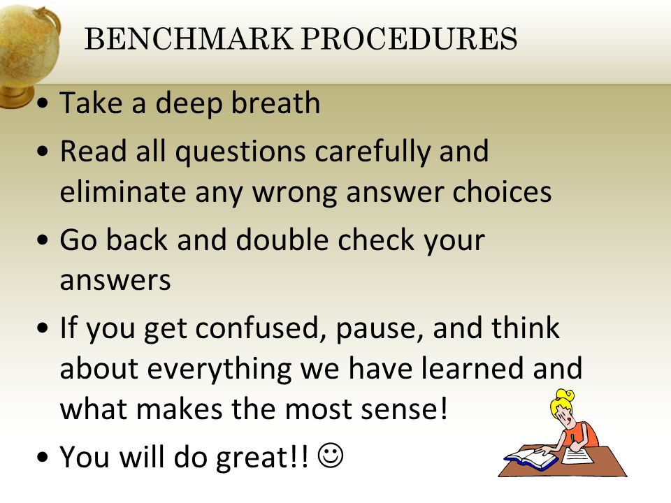 Take a deep breath Read all questions carefully and eliminate any wrong answer choices Go back and double check your answers If you get confused, pause, and think about everything we have learned and what makes the most sense.