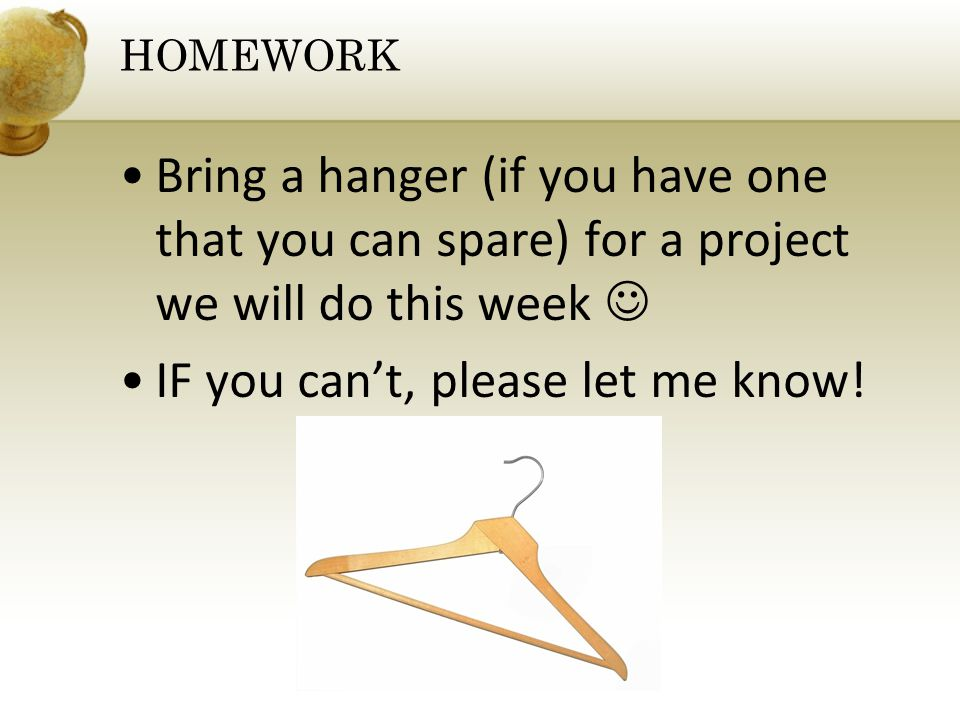 Bring a hanger (if you have one that you can spare) for a project we will do this week IF you cant, please let me know! HOMEWORK