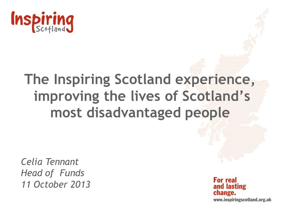 The Inspiring Scotland experience, improving the lives of Scotlands most disadvantaged people Celia Tennant Head of Funds 11 October 2013
