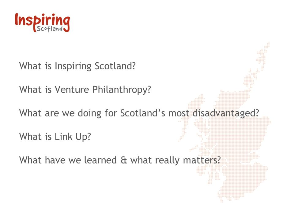 What is Inspiring Scotland? What is Venture Philanthropy? What are we doing for Scotlands most disadvantaged? What is Link Up? What have we learned &