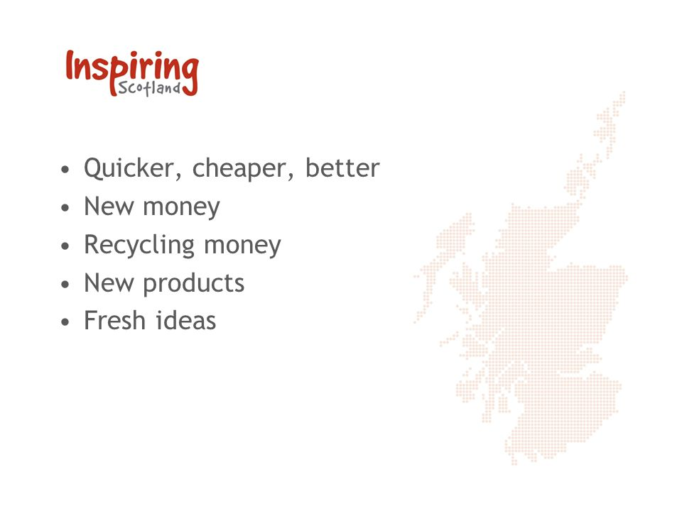 Quicker, cheaper, better New money Recycling money New products Fresh ideas