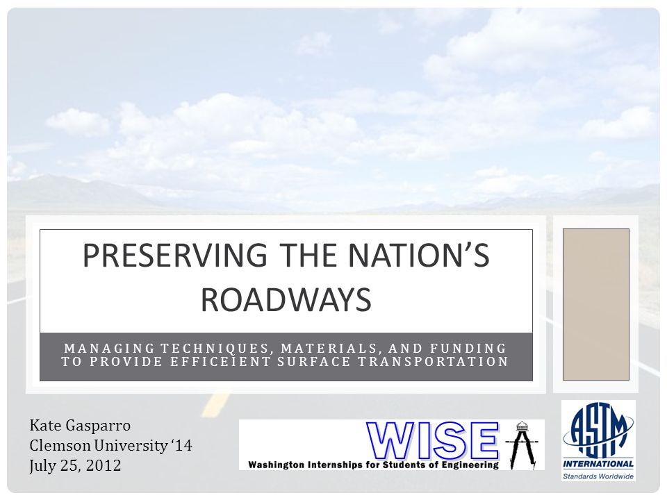 MANAGING TECHNIQUES, MATERIALS, AND FUNDING TO PROVIDE EFFICEIENT SURFACE TRANSPORTATION PRESERVING THE NATIONS ROADWAYS Kate Gasparro Clemson Univers