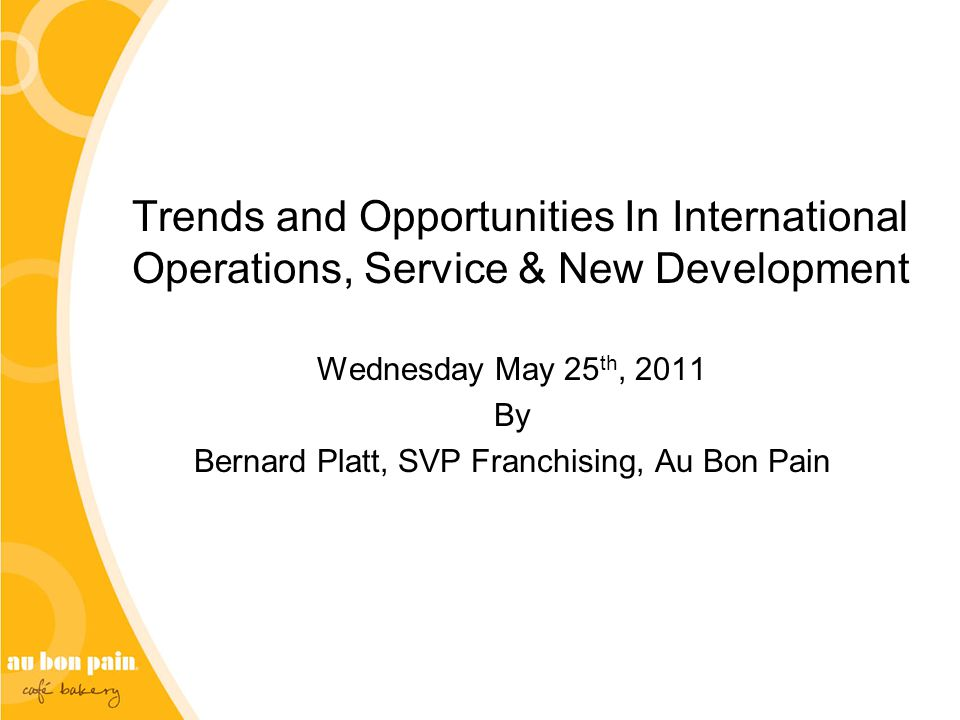 Trends and Opportunities In International Operations, Service & New Development Wednesday May 25 th, 2011 By Bernard Platt, SVP Franchising, Au Bon Pain