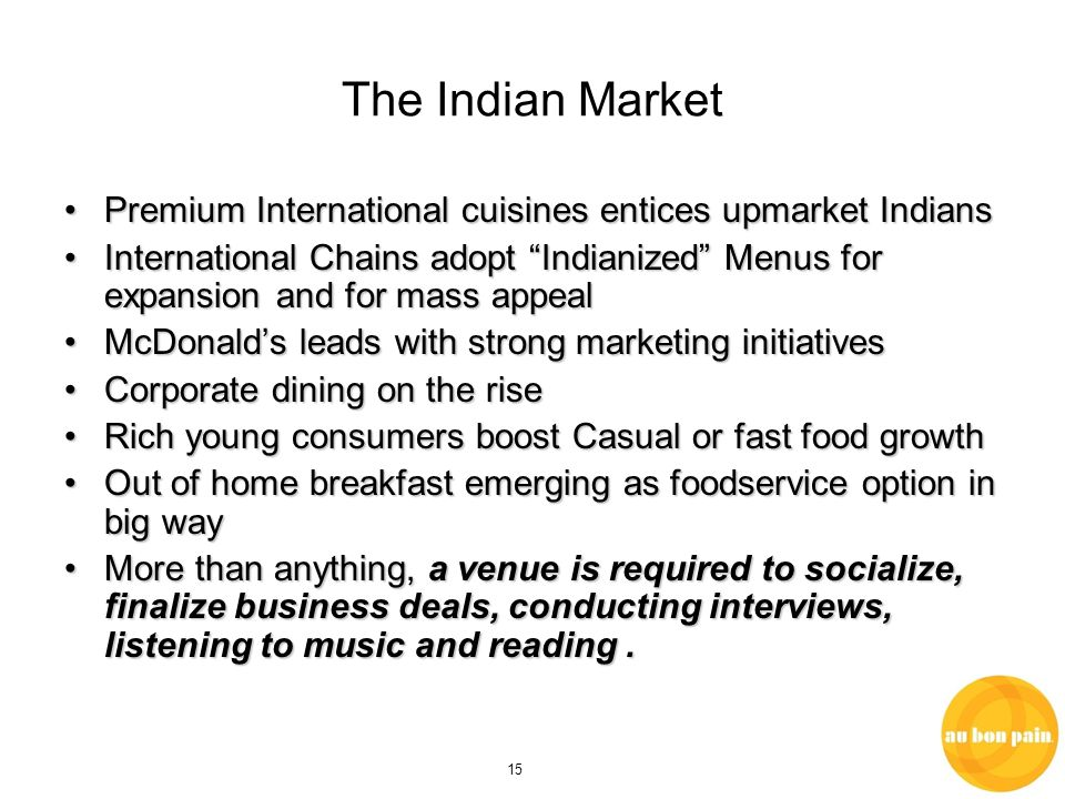 15 The Indian Market Premium International cuisines entices upmarket IndiansPremium International cuisines entices upmarket Indians International Chains adopt Indianized Menus for expansion and for mass appealInternational Chains adopt Indianized Menus for expansion and for mass appeal McDonalds leads with strong marketing initiativesMcDonalds leads with strong marketing initiatives Corporate dining on the riseCorporate dining on the rise Rich young consumers boost Casual or fast food growthRich young consumers boost Casual or fast food growth Out of home breakfast emerging as foodservice option in big wayOut of home breakfast emerging as foodservice option in big way More than anything, a venue is required to socialize, finalize business deals, conducting interviews, listening to music and reading.More than anything, a venue is required to socialize, finalize business deals, conducting interviews, listening to music and reading.