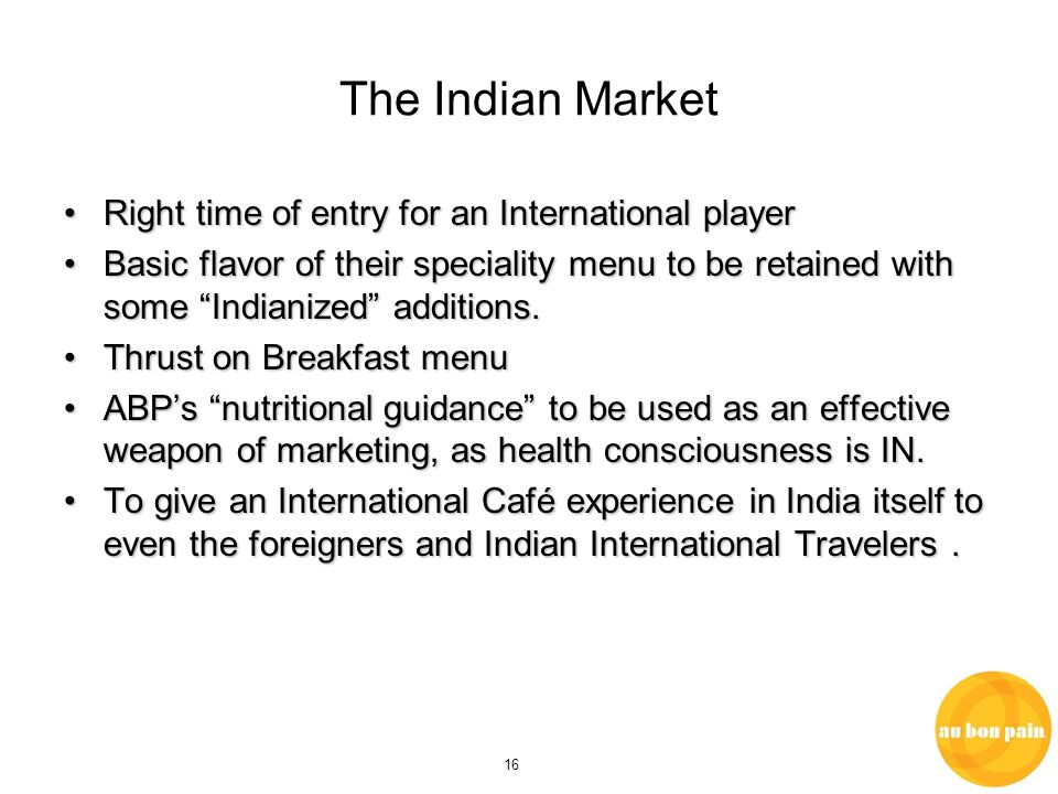 16 The Indian Market Right time of entry for an International playerRight time of entry for an International player Basic flavor of their speciality menu to be retained with some Indianized additions.Basic flavor of their speciality menu to be retained with some Indianized additions.