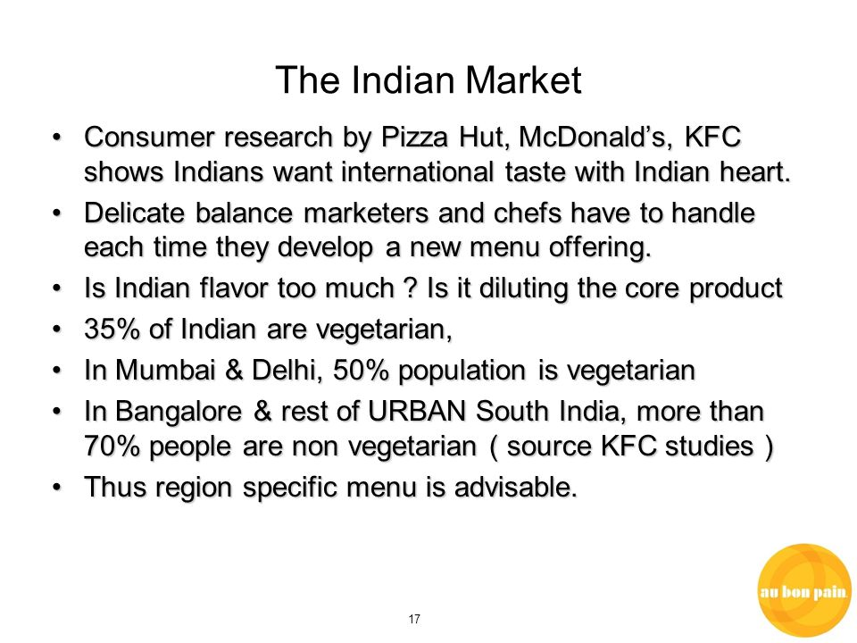 17 The Indian Market Consumer research by Pizza Hut, McDonalds, KFC shows Indians want international taste with Indian heart.Consumer research by Pizza Hut, McDonalds, KFC shows Indians want international taste with Indian heart.