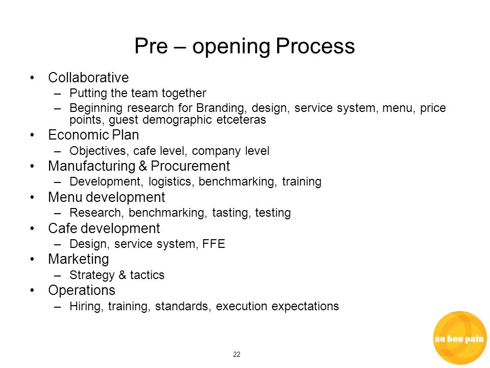 22 Pre – opening Process Collaborative –Putting the team together –Beginning research for Branding, design, service system, menu, price points, guest demographic etceteras Economic Plan –Objectives, cafe level, company level Manufacturing & Procurement –Development, logistics, benchmarking, training Menu development –Research, benchmarking, tasting, testing Cafe development –Design, service system, FFE Marketing –Strategy & tactics Operations –Hiring, training, standards, execution expectations