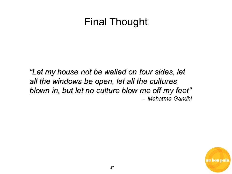27 Final Thought Let my house not be walled on four sides, let all the windows be open, let all the cultures blown in, but let no culture blow me off my feet - Mahatma Gandhi - Mahatma Gandhi