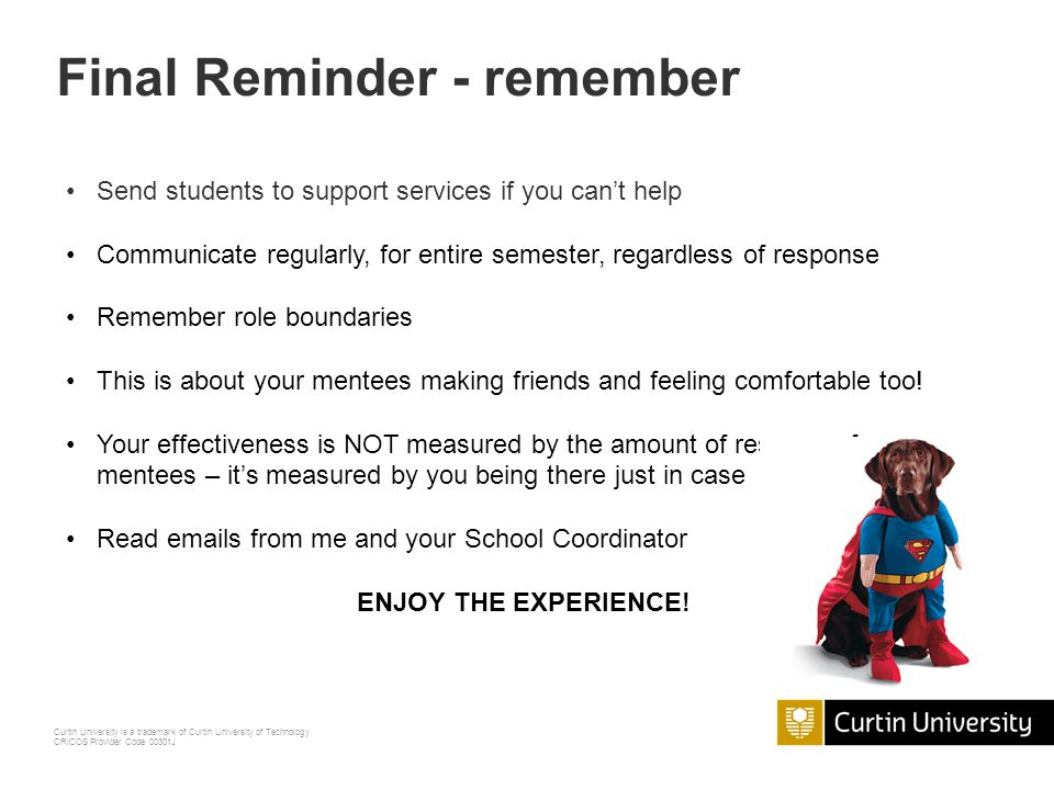 Curtin University is a trademark of Curtin University of Technology CRICOS Provider Code 00301J Final Reminder – to do Training Sign mentor agreement Take part in your Schools orientation where required Communicate at least fortnightly with mentees Offer to meet up with them occasionally Attend a couple of meetings with School Mentor Coordinator Complete evaluation of your mentoring experience Collect your certificate and voucher!