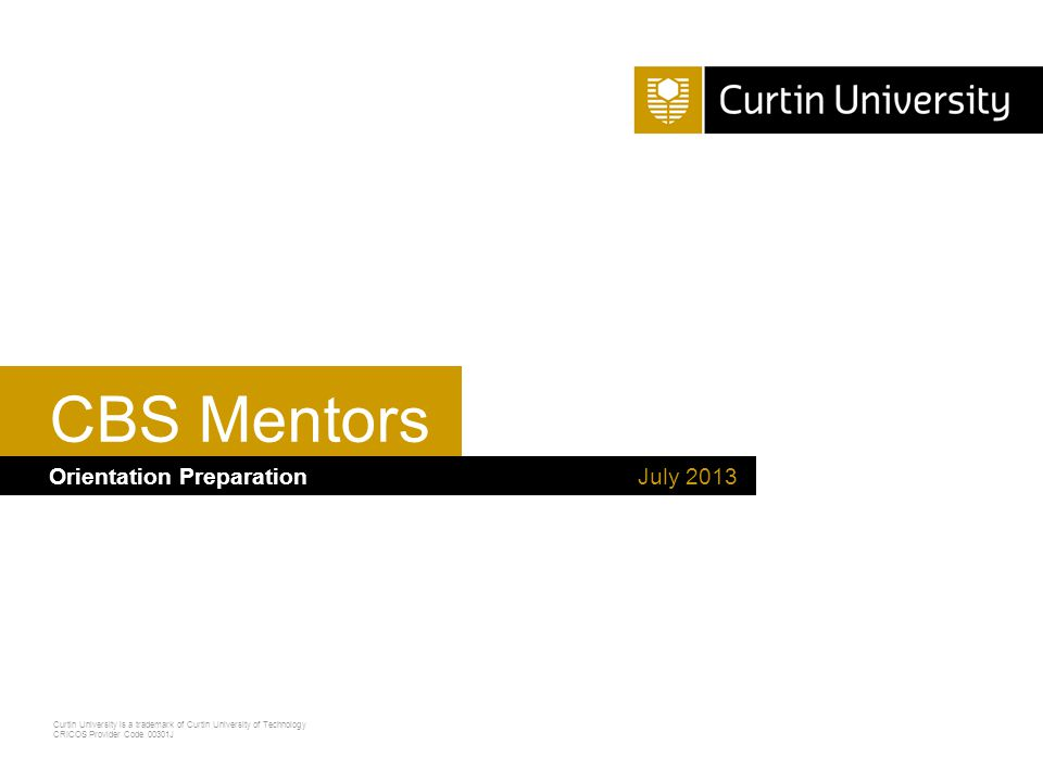 Curtin University is a trademark of Curtin University of Technology CRICOS Provider Code 00301J Any Queries If a mentor or mentee has any concerns and you are not sure how to help, make contact with… Your School Mentor Program Coordinator Ebonee Lynch /Kate Gresham START Mentor Program Coordinators Building 103 9266 9843 / 92669822 mentoring@curtin.edu.au Student Wellbeing Services/START 1800 244 043 or start@curtin.edu.austart@curtin.edu.au unilife.curtin.edu.au – go there, find a service