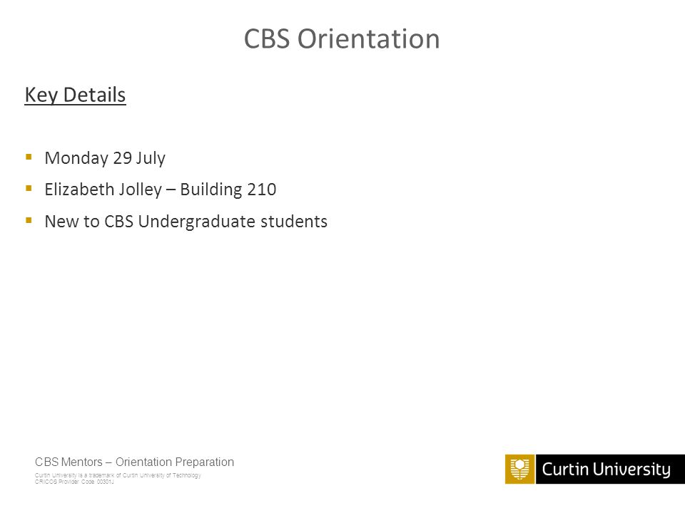 Curtin University is a trademark of Curtin University of Technology CRICOS Provider Code 00301J Orientation Preparation CBS Mentors July 2013