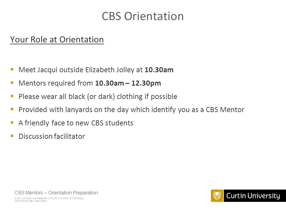 Curtin University is a trademark of Curtin University of Technology CRICOS Provider Code 00301J CBS Mentors – Orientation Preparation CBS Orientation – Running Order