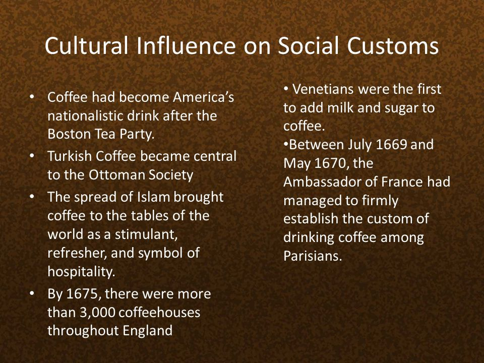 Cultural Influence on Social Customs Coffee had become Americas nationalistic drink after the Boston Tea Party. Turkish Coffee became central to the O