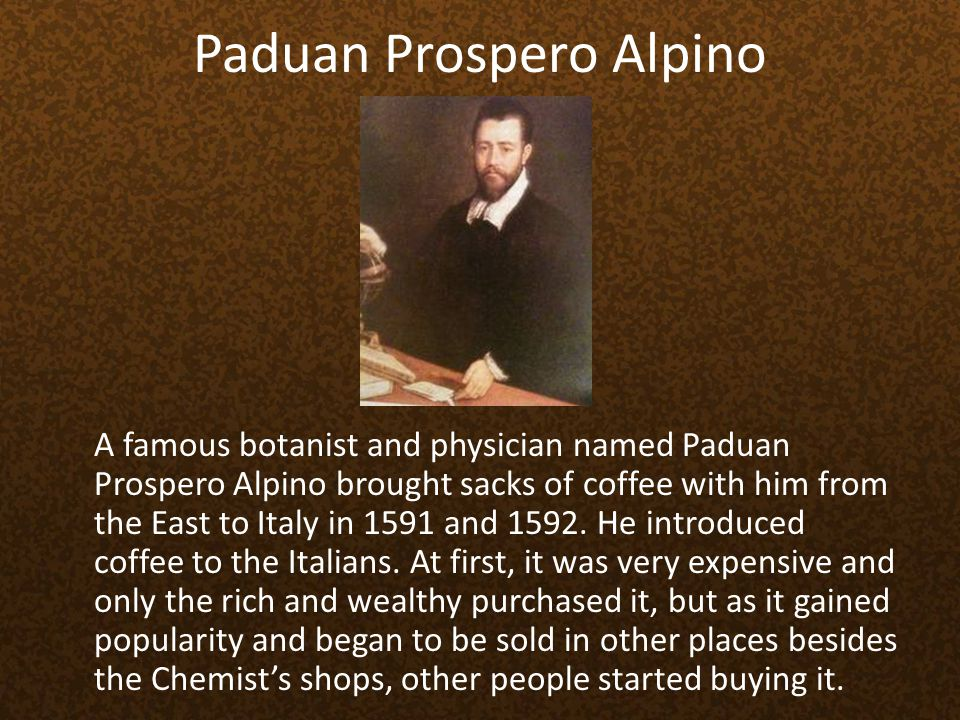 Paduan Prospero Alpino A famous botanist and physician named Paduan Prospero Alpino brought sacks of coffee with him from the East to Italy in 1591 an
