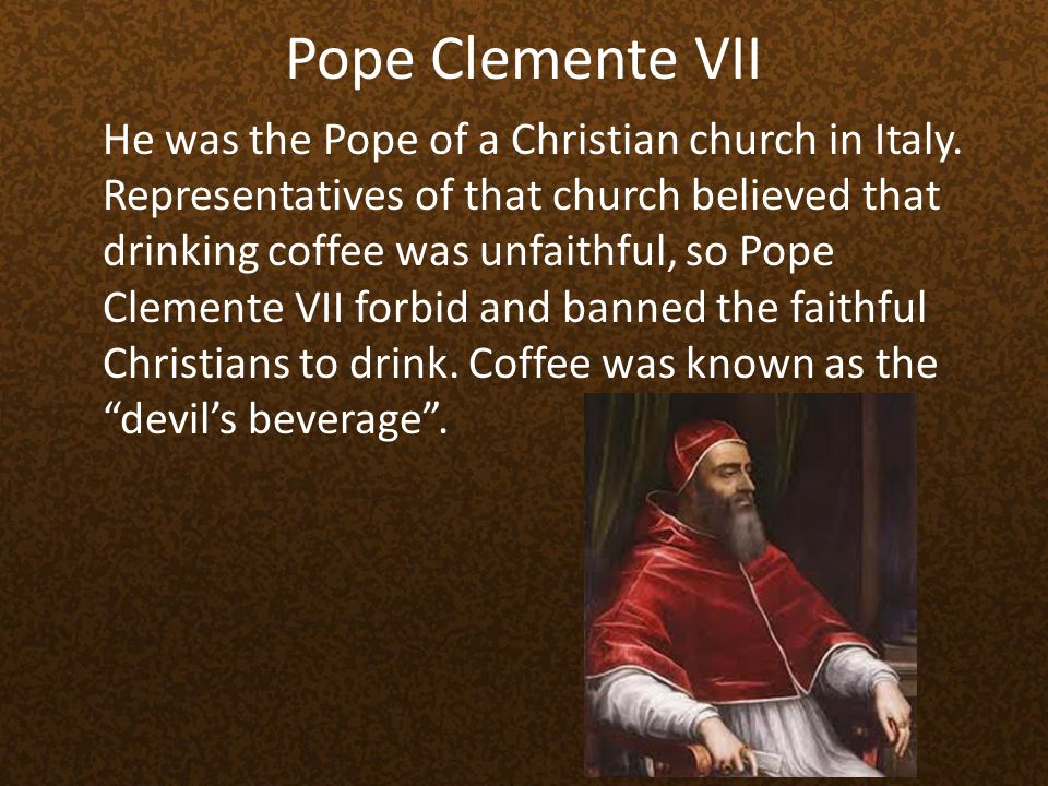 Pope Clemente VII He was the Pope of a Christian church in Italy. Representatives of that church believed that drinking coffee was unfaithful, so Pope