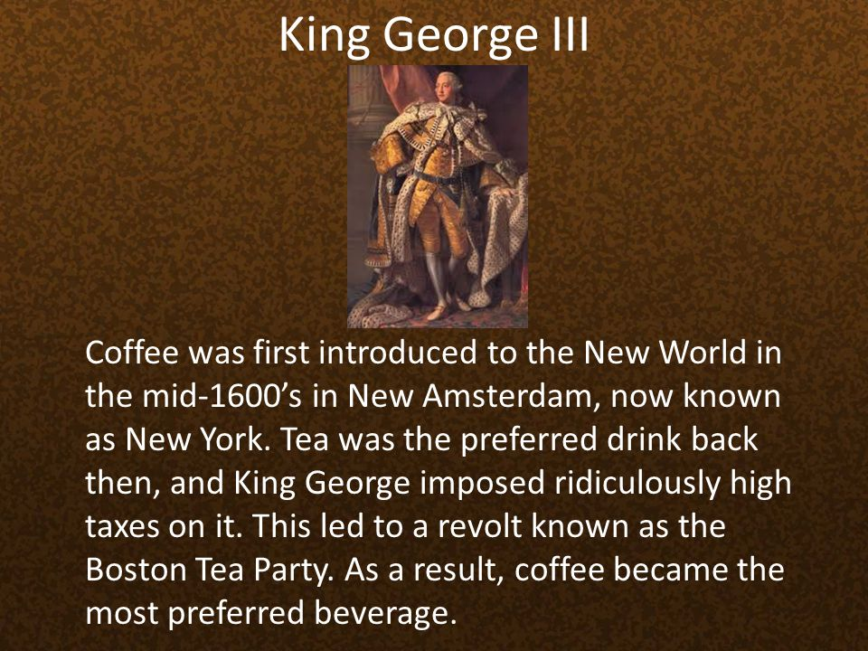 King George III Coffee was first introduced to the New World in the mid-1600s in New Amsterdam, now known as New York. Tea was the preferred drink bac