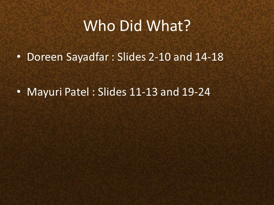 Who Did What? Doreen Sayadfar : Slides 2-10 and 14-18 Mayuri Patel : Slides 11-13 and 19-24