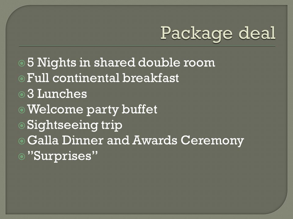 5 Nights in shared double room Full continental breakfast 3 Lunches Welcome party buffet Sightseeing trip Galla Dinner and Awards Ceremony Surprises