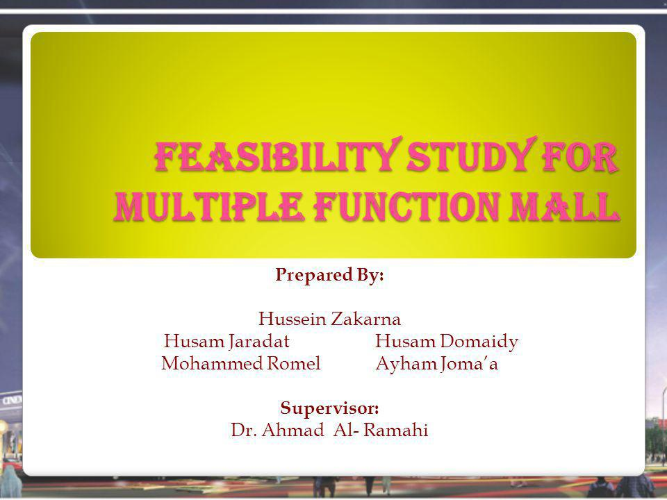 Feasibility Study for Multiple Function Mall Prepared By: Hussein Zakarna Husam Jaradat Husam Domaidy Mohammed Romel Ayham Jomaa Supervisor: Dr.