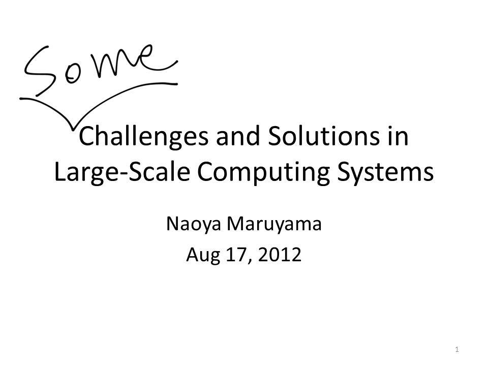 Challenges and Solutions in Large-Scale Computing Systems Naoya Maruyama Aug 17, 2012 1