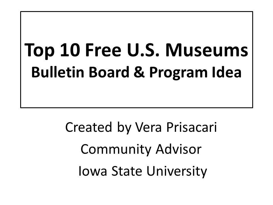 Top 10 Free U.S. Museums Bulletin Board & Program Idea Created by Vera Prisacari Community Advisor Iowa State University