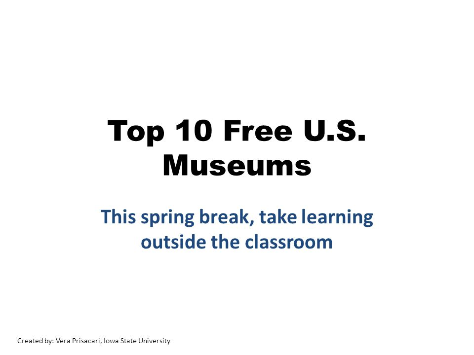 Top 10 Free U.S. Museums This spring break, take learning outside the classroom Created by: Vera Prisacari, Iowa State University