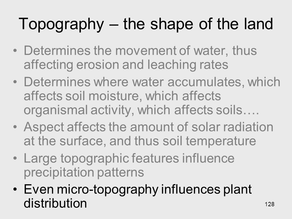128 Topography – the shape of the land Determines the movement of water, thus affecting erosion and leaching rates Determines where water accumulates, which affects soil moisture, which affects organismal activity, which affects soils….