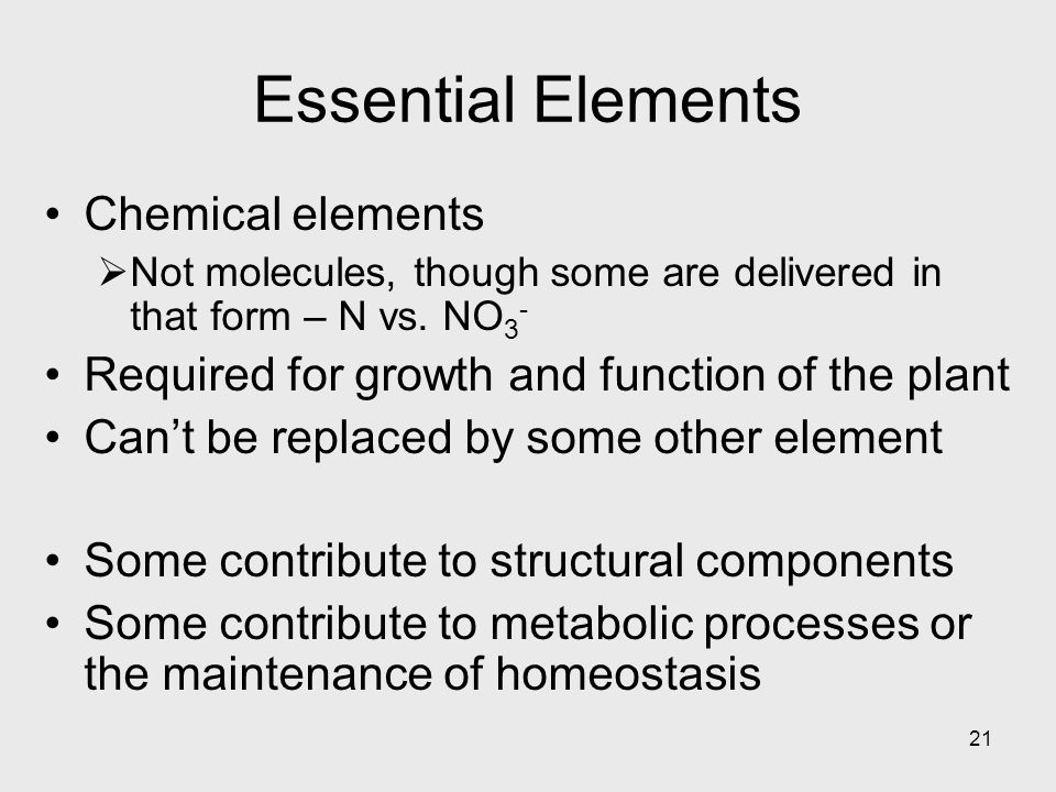 21 Essential Elements Chemical elements Not molecules, though some are delivered in that form – N vs.