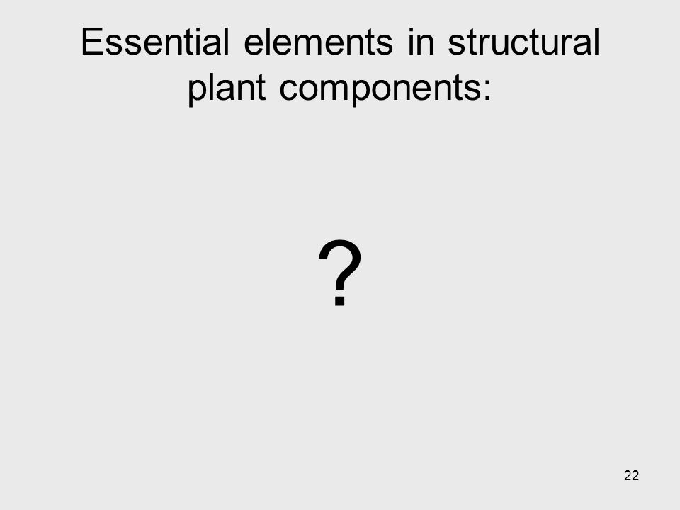 22 Essential elements in structural plant components: ?